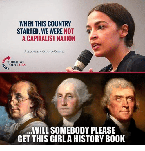 Memes, Book, and Girl: WHEN THIS COUNTRY  STARTED, WE WERE NOT  A CAPITALIST NATION  ALEXANDRIA OCASIO-CORTEZ  TURNING  POINT USA  WILL SOMEBODY PLEASE  GET THIS GIRL A HISTORY BOOK