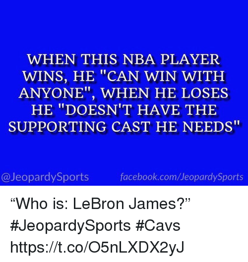 "Cavs, Facebook, and LeBron James: WHEN THIS NBA PLAYER  WINS, HE ""CAN WIN WITH  ANYONE"", WHEN HE LOSES  HE ""DOESN'T HAVE THE  SUPPORTING CAST HE NEEDS""  @JeopardySports  facebook.com/JeopardySports ""Who is: LeBron James?"" #JeopardySports #Cavs https://t.co/O5nLXDX2yJ"
