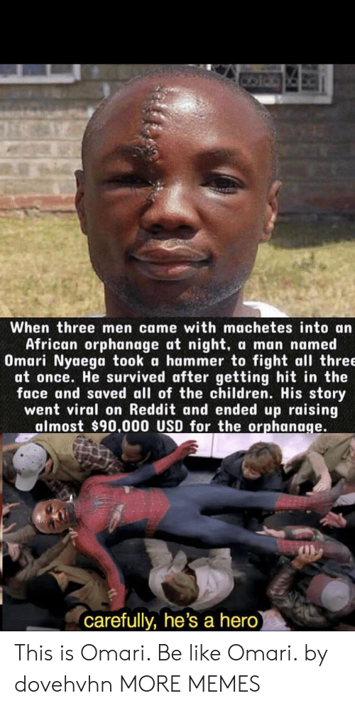 hammer: When three men came with machetes into an  African orphanage at night,  Omari Nyaega took a hammer to fight all three  at once. He survived after getting hit in the  face and saved all of the children. His story  went viral on Reddit and ended up raising  almost $90.000 USD for the orphanage.  a man named  carefully, he's a hero) This is Omari. Be like Omari. by dovehvhn MORE MEMES