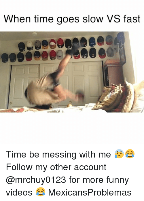 messing with me: When time goes slow VS fast Time be messing with me 😰😂 Follow my other account @mrchuy0123 for more funny videos 😂 MexicansProblemas