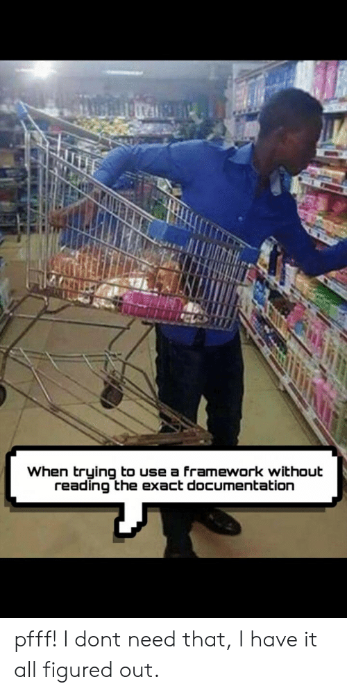 documentation: When trying to use a framework without  reading the exact documentation pfff! I dont need that, I have it all figured out.