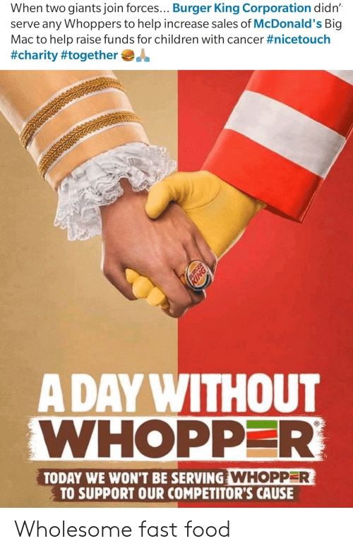 Burger King: When two giants join forces... Burger King Corporation didn  serve any Whoppers to help increase sales of McDonald's Big  Mac to help raise funds for children with cancer #nicetouch  #charity #together  A DAY WITHOUT  WHOPPER  TODAY WE WON'T BE SERVING WHOPPER  TO SUPPORT OUR COMPETITOR'S CAUSE Wholesome fast food