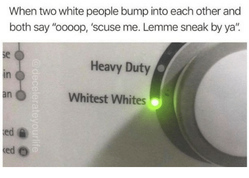 """White People, White, and Bump: When two white people bump into each other and  both say """"oooop, 'scuse me. Lemme sneak by ya"""".  se  in  an  Heavy Duty  Whitest Whites  ed"""