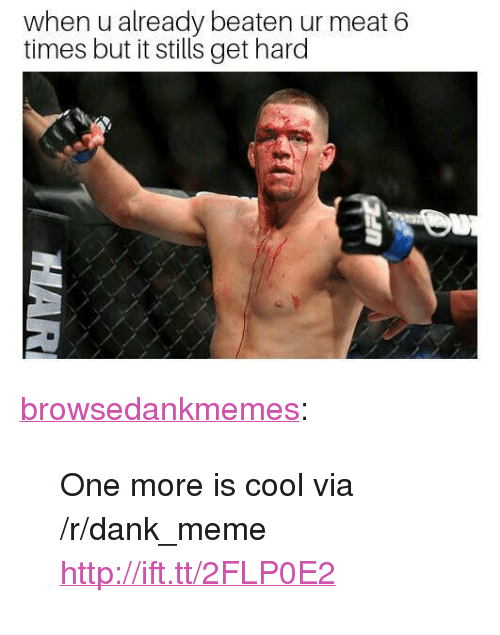 "Dank, Meme, and Tumblr: when u already beaten ur meat 6  times but it stills get hard <p><a href=""https://browsedankmemes.com/post/172024973031/one-more-is-cool-via-rdankmeme"" class=""tumblr_blog"">browsedankmemes</a>:</p>  <blockquote><p>One more is cool via /r/dank_meme <a href=""http://ift.tt/2FLP0E2"">http://ift.tt/2FLP0E2</a></p></blockquote>"