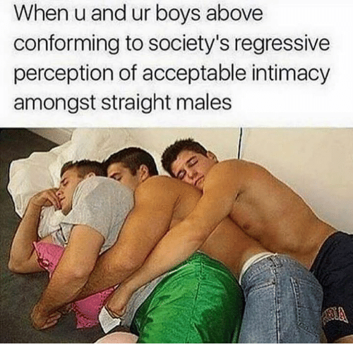 Perception, Boys, and Intimacy: When u and ur boys above  conforming to society's regressive  perception of acceptable intimacy  amongst straight males