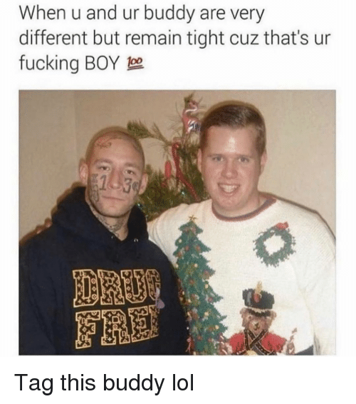 Fucking, Funny, and Lol: When u and ur buddy are very  different but remain tight cuz that's ur  fucking BOY 1o Tag this buddy lol