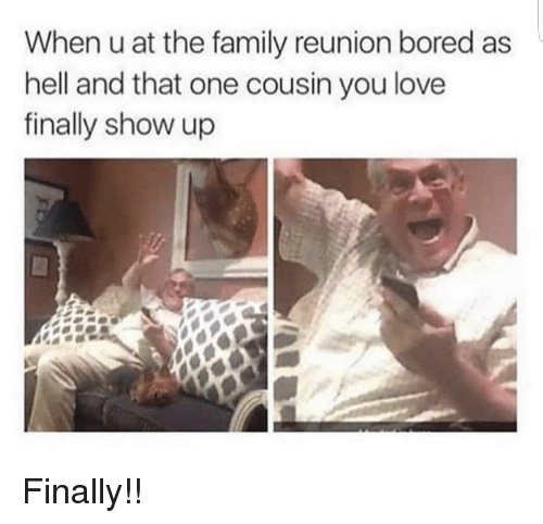 reunion: When u at the family reunion bored as  hell and that one cousin you love  finally show up Finally!!