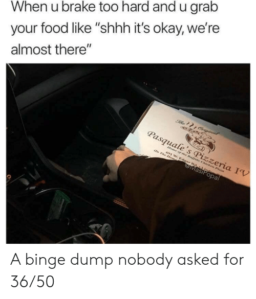 """binge: When u brake too hard and u grab  your food like """"shhh it's okay, we're  almost there""""  The Criginal  Pasquale's Pizzeria IV  Home of the Buffals Chicken Pisza  691 W. Edgar Rd-1 Jndem  En The Hom  MasiPopal A binge dump nobody asked for 36/50"""