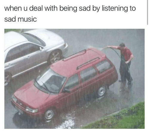 Being Sad: when u deal with being sad by listening to  sad music
