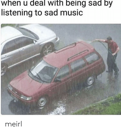 Being Sad: when u deal with being sad by  listening to sad music meirl