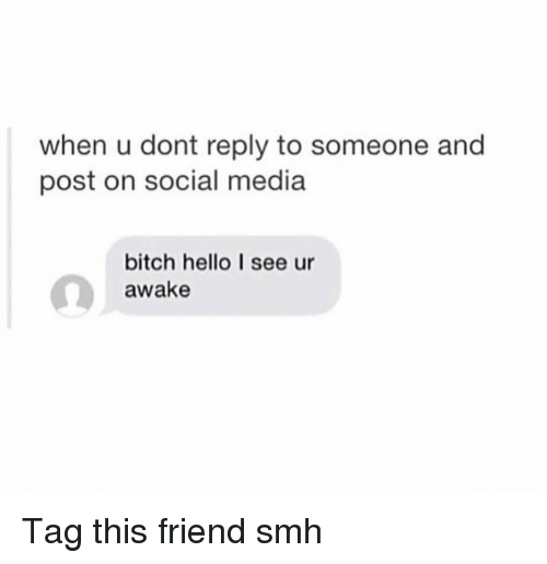 Bitch, Funny, and Hello: when u dont reply to someone and  post on social media  bitch hello I see ur  awake Tag this friend smh