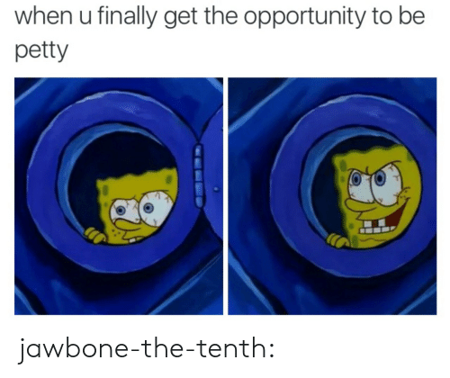 petty: when u finally get the opportunity to be  petty jawbone-the-tenth: