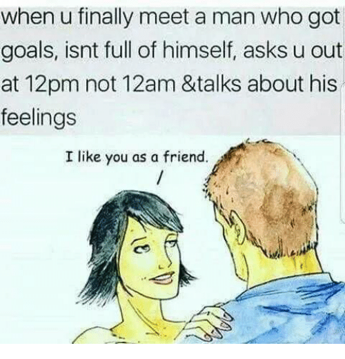 Goals, Memes, and Asks: when u finally meet a man who got  goals, isnt full of himself, asks u out  at 12pm not 12am &talks about his  feelings  I like you as a friend.
