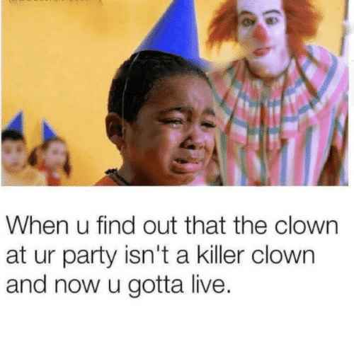 Party, Live, and Clown: When u find out that the clown  at ur party isn't a killer clown  and now u gotta live.