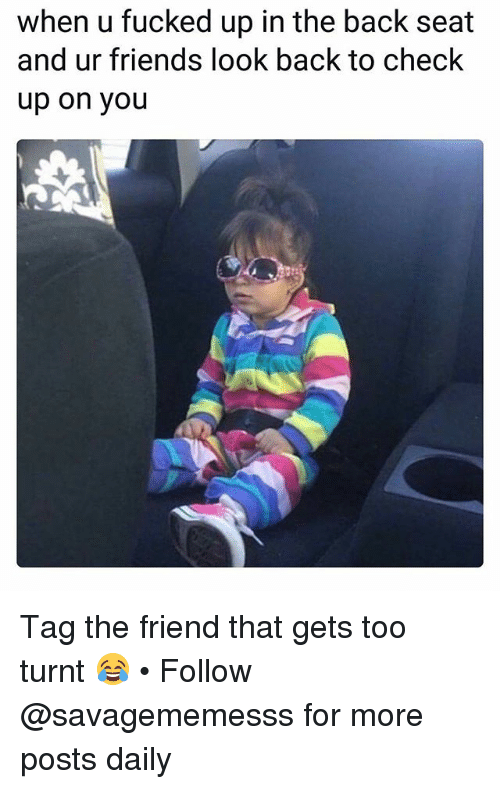 Getting turnt: when u fucked up in the back seat  and ur friends look back to check  up on you Tag the friend that gets too turnt 😂 • Follow @savagememesss for more posts daily