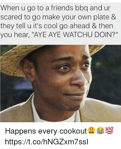 "Friends, Cool, and Make Your Own: When u go to a friends bbq and ur  scared to go make your own plate &  they tell u it's cool go ahead & then  you hear, ""AYE AYE WATCHU DOIN?"" Happens every cookout😩😂💯 https://t.co/hNGZxm7ssI"