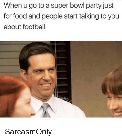 Food, Football, and Funny: When u go to a super bowl party just  for food and people start talking to you  about football SarcasmOnly