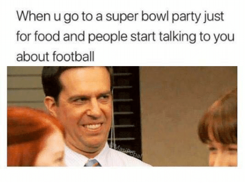Dank, Food, and Football: When u go to a super bowl party just  for food and people start talking to you  about football