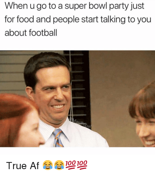 Af, Food, and Football: When u go to a super bowl party just  for food and people start talking to you  about football True Af 😂😂💯💯