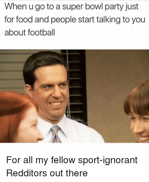 Food, Football, and Ignorant: When u go to a super bowl party just  for food and people start talking to you  about football For all my fellow sport-ignorant Redditors out there