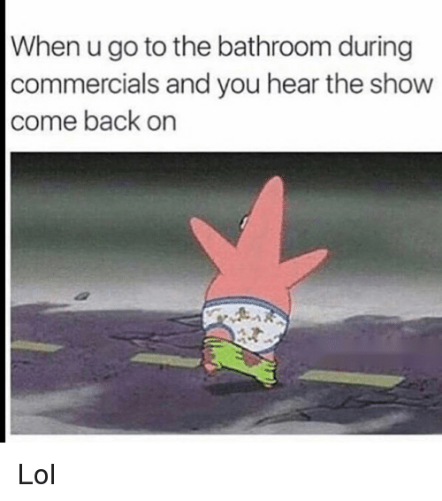Funny, Lol, and Back: When u go to the bathroom during  commercials and you hear the show  come back on Lol