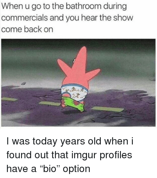 "Imgur, Today, and Old: When u go to the bathroom during  commercials and you hear the show  come back on I was today years old when i found out that imgur profiles have a ""bio"" option"