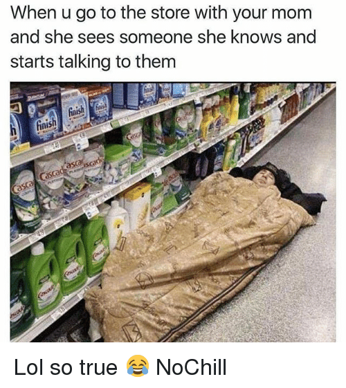 Funny, Lol, and She Knows: When u go to the store with your mom  and she sees someone she knows and  starts talking to them  fiaish  inis  asaisc Lol so true 😂 NoChill