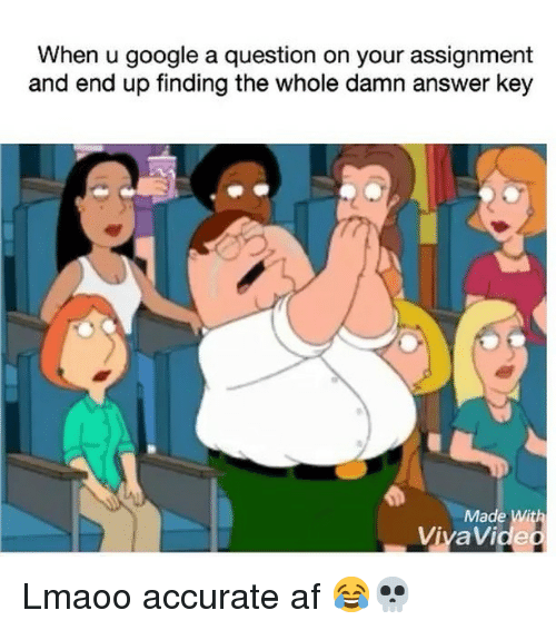 Af, Funny, and Google: When u google a question on your assignment  and end up finding the whole damn answer key  Made Wit  ViyaVide Lmaoo accurate af 😂💀
