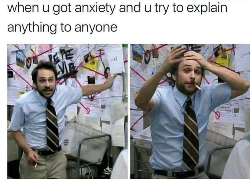 Anxiety, Got, and When U: when u got anxiety and u try to explain  anything to anyone