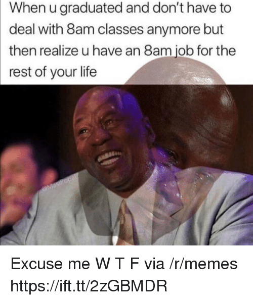 Life, Memes, and Job: When u graduated and don't have to  deal with 8am classes anymore but  then realize u have an 8am job for the  rest of your life Excuse me W T F via /r/memes https://ift.tt/2zGBMDR