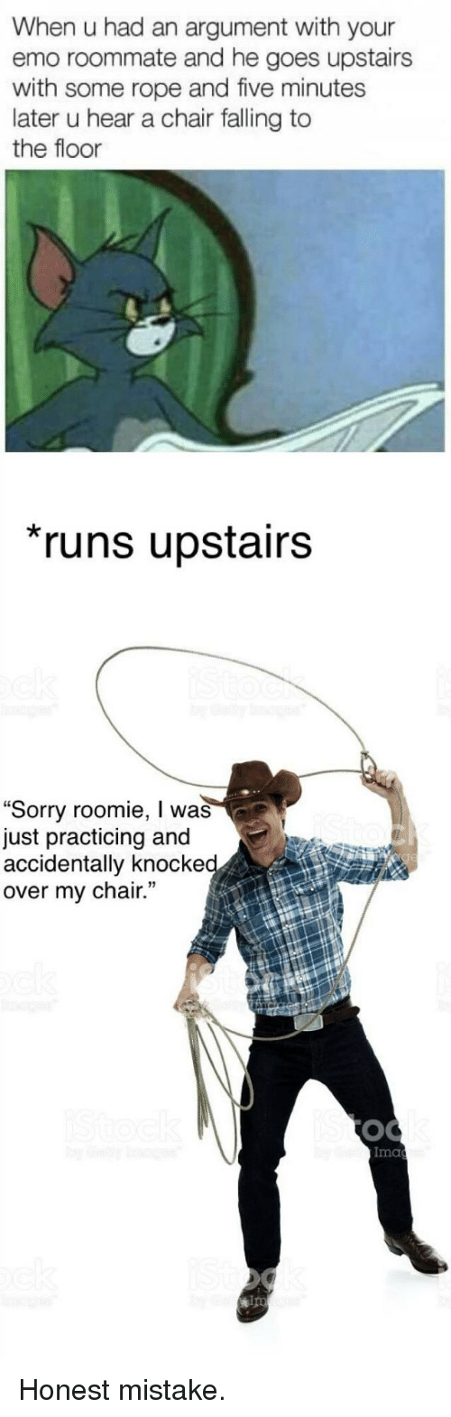 """Emo, Roommate, and Sorry: When u had an argument with your  emo roommate and he goes upstairs  with some rope and five minutes  later u hear a chair falling to  the floor  runs upstairs  """"Sorry roomie, I was  just practicing and  accidentally knocke  over my chair.  Ima  ips <p>Honest mistake.</p>"""