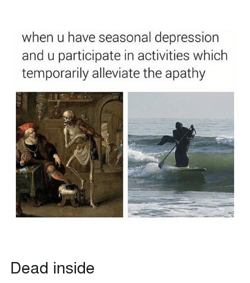 Apathy, Depression, and Classical Art: when u have seasonal depression  and u participate in activities which  temporarily alleviate the apathy Dead inside
