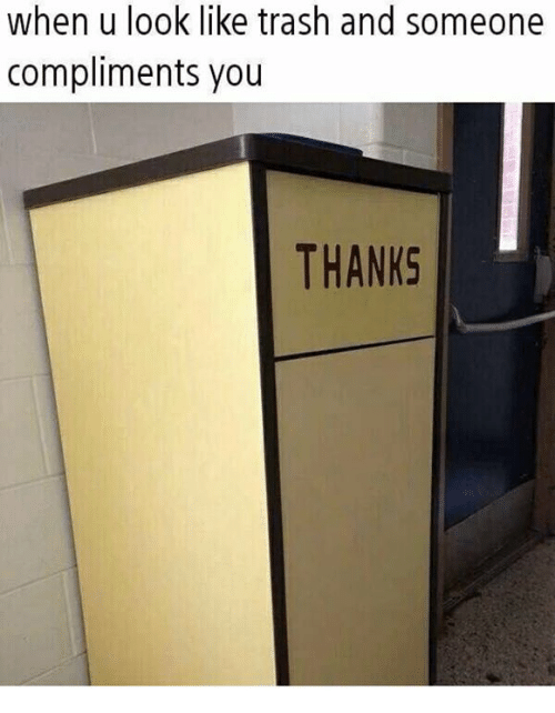 Trash, You, and Look: when u look like trash and someone  compliments you  THANKS