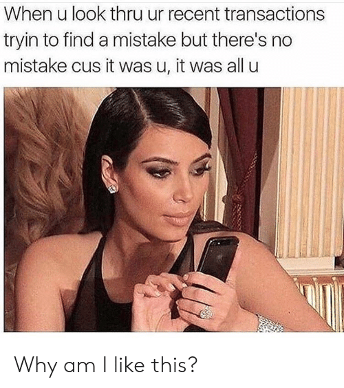cus: When u look thru ur recent transactions  tryin to find a mistake but there's no  mistake cus it was u, it was all u Why am I like this?
