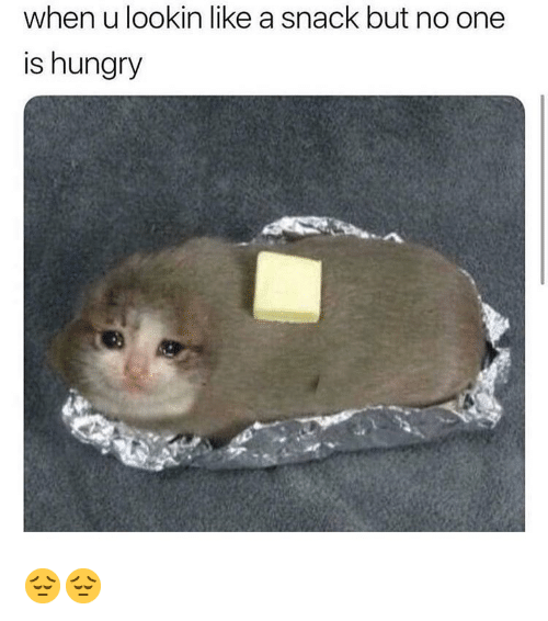 Hungry, Memes, and 🤖: when u lookin like a snack but no one  is hungry 😔😔