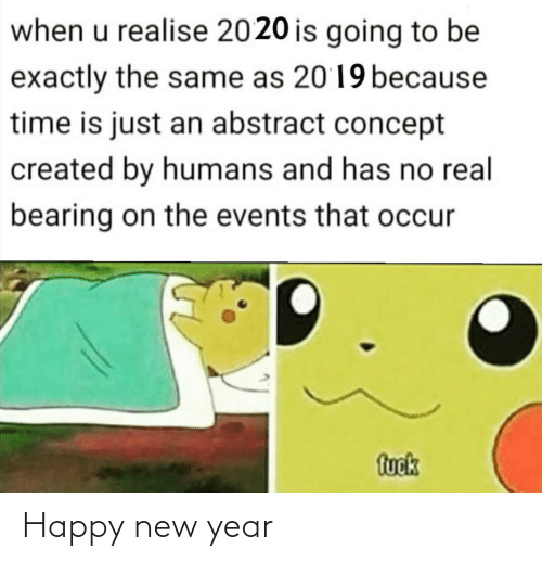 is going to be: when u realise 2020 is going to be  exactly the same as 2019 because  time is just an abstract concept  created by humans and has no real  bearing on the events that occur  fuok Happy new year