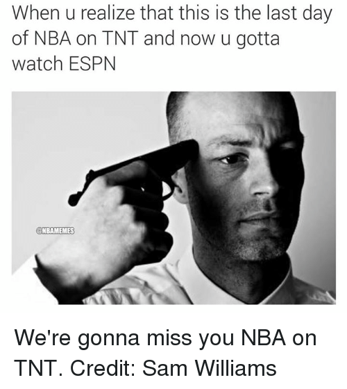 nba on tnt: When u realize that this is the last day  of NBA on TNT and now u gotta  watch ESPN  NBAMEMES We're gonna miss you NBA on TNT. Credit: Sam Williams