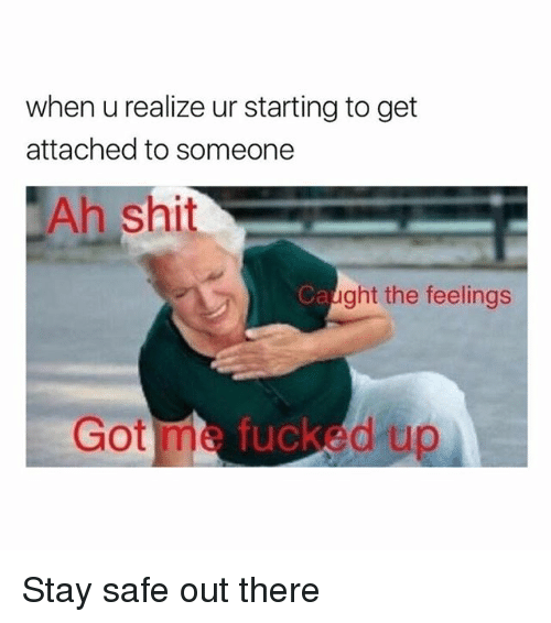 Stay Safe Out There: when u realize ur starting to get  attached to someone  Ah shit  Ca  ght the feelings  Got me fucked up Stay safe out there
