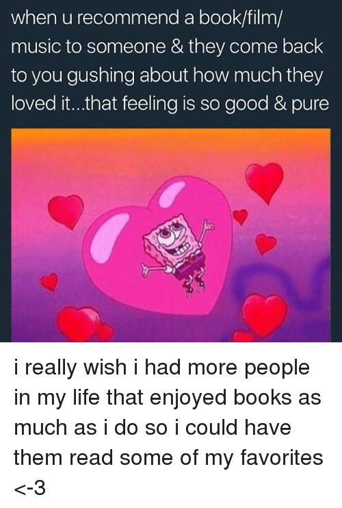 Backes: when u recommend a book/film/  music to someone & they come back  to you gushing about how much they  loved it...that feeling is so good & pure i really wish i had more people in my life that enjoyed books as much as i do so i could have them read some of my favorites <-3