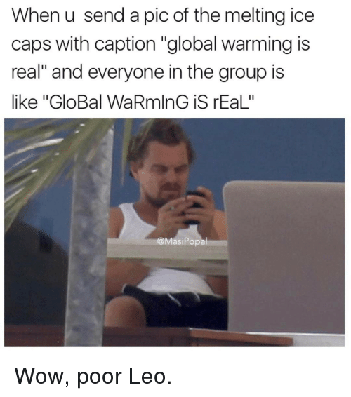 "Poor Leo: When u send a pic of the melting ice  caps with caption ""global warming is  real"" and everyone in the group is  like ""GloBal WaRmlnG iS rEaL""  @MasiPopal Wow, poor Leo."