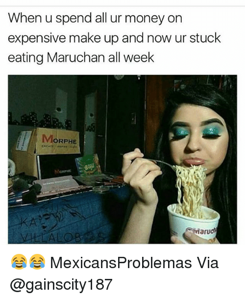 Morphe: When u spend all ur money on  expensive make up and now ur stuck  eating Maruchan all week  MORPHE 😂😂 MexicansProblemas Via @gainscity187