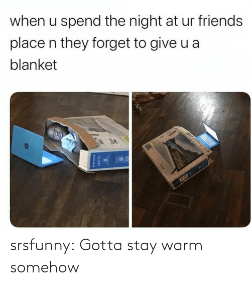 edt: when u spend the night at ur friends  place n they forget to give u a  blanket  EDT  LEDTV srsfunny:  Gotta stay warm somehow