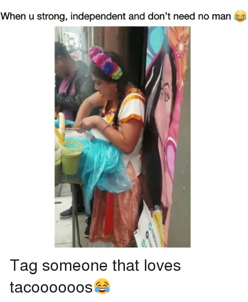 Funny, Tag Someone, and Strong: When u strong, independent and don't need no man Tag someone that loves tacoooooos😂