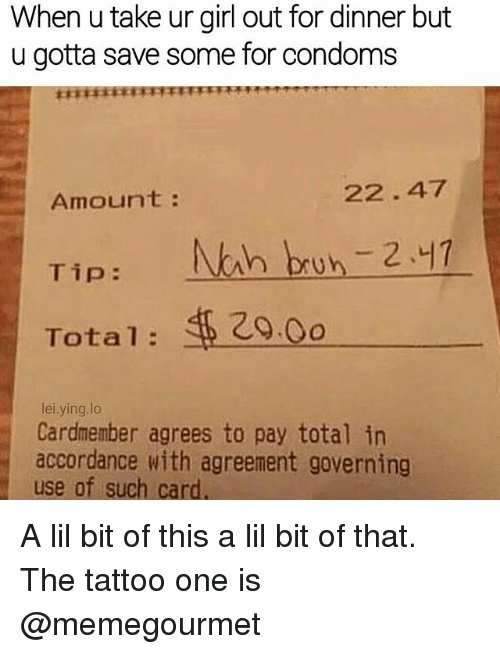 Memes, Girl, and Tattoo: When u take ur girl out for dinner but  u gotta save some for condoms  Amount  Tip  NAh bun 2.47  Total  lei.ying.lo  Cardmember agrees to pay total in  accordance with agreement governing  use of such card A lil bit of this a lil bit of that. The tattoo one is @memegourmet