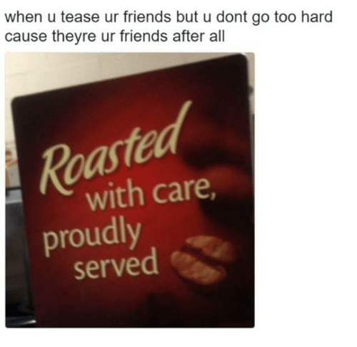 tease: when u tease ur friends but u dont go too hard  cause theyre ur friends after all  ed  Roa  proudly  with care  served