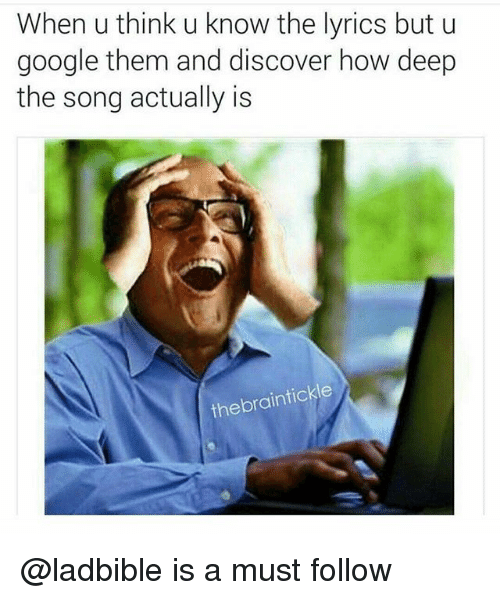 Google, Discover, and Lyrics: When u think u know the lyrics but u  google them and discover ho  the song actually is  w deep  thebraintickle @ladbible is a must follow