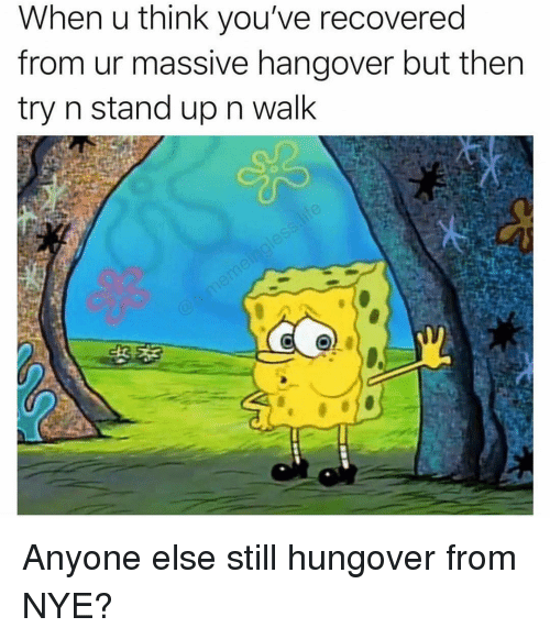 Hangover, Girl Memes, and Think: When u think you've recovered  from ur massive hangover but then  try n stand up n walk Anyone else still hungover from NYE?