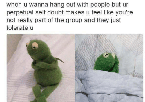 Doubt, Group, and They: when u wanna hang out with people but ur  perpetual self doubt makes u feel like you're  not really part of the group and they just  tolerate u