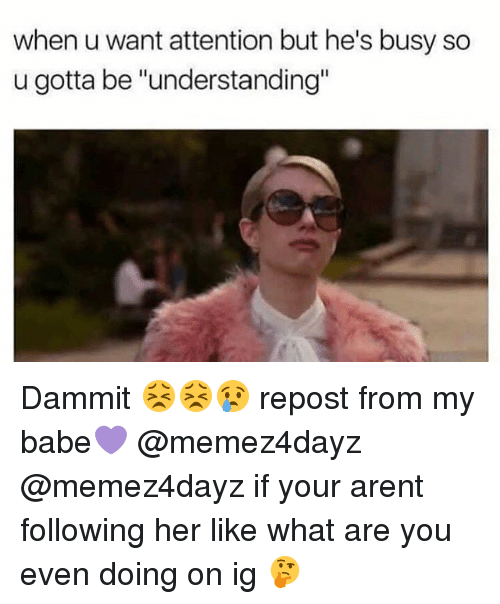 """Dammits: when u want attention but he's busy so  u gotta be """"understanding"""" Dammit 😣😣😢 repost from my babe💜 @memez4dayz @memez4dayz if your arent following her like what are you even doing on ig 🤔"""