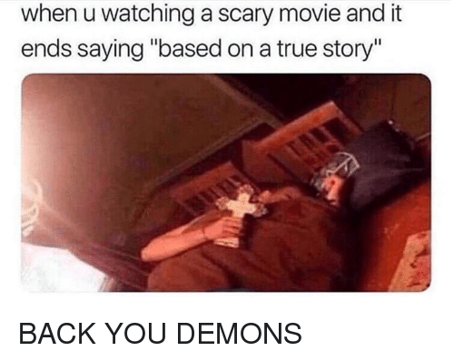 """Dank, True, and Movie: when u watching a scary movie and it  ends saying """"based on a true story"""" BACK YOU DEMONS"""
